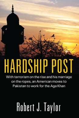 Hardship Post: With terrorism on the rise and his marriage on the ropes, an American moves to Pakistan to work for the Aga Khan