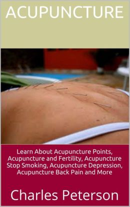 Acupuncture: Learn About Acupuncture Points, Acupuncture and Fertility, Acupuncture Stop Smoking, Acupuncture Depression, Acupuncture Back Pain and More