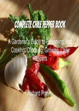 Complete Chile Pepper Book: A Gardener's Guide to Preserving, and Cooking, Choosing, Growing, Chile Peppers