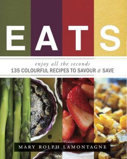 EATS: enjoy all the seconds - 135 Colourful Recipes To Savour & Save