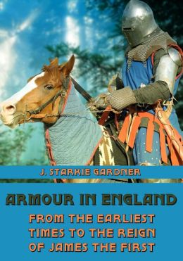 Armour in England : From the Earliest Times to the Reign of James the First (Illustrated)