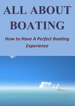 All About Boating: How to Have A Perfect Boating Experience