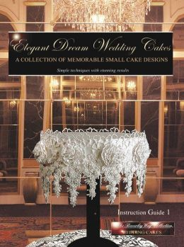 Elegant Dream Wedding Cakes A Collection Of Memorable Small Cake Designs, Instruction Guide 1 (The Beverley Way Collection) Full Color Ebook Edition