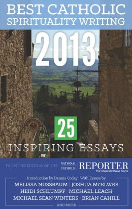 Best Catholic Spirituality Writing 2013: 25 Inspiring Essays