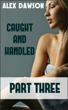 Caught And Handled: BOOK THREE (First Time BDSM College Exploration Erotica)