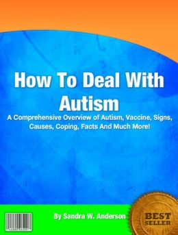 How To Deal With Autism: A Comprehensive Overview of Autism, Vaccine, Signs, Causes, Coping, Facts And Much More!