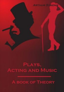 Plays, Acting and Music : A Book of Theory (Illustrated)