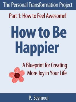 How to Be Happier: A Blueprint for Creating More Joy in Your Life