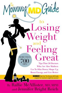 The Mommy MD Guide to Losing Weight and Feeling Great: More Than 700 Tips That 50 Doctors Who Are Also Mothers Use to Slim Down, Shape Up, Fight Fatigue, Boost Mood, Look Great, and Live Better