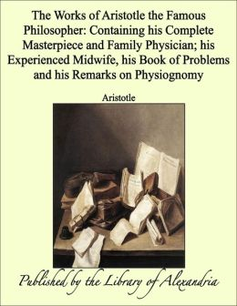 The Works of Aristotle the Famous Philosopher: Containing his Complete Masterpiece and Family Physician; his Experienced Midwife, his Book of Problems and his Remarks on Physiognomy