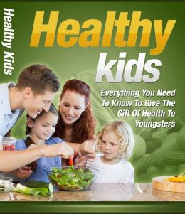 Healthy Kids - Everything You Need to Know to Give the Gift of Health to Youngsters