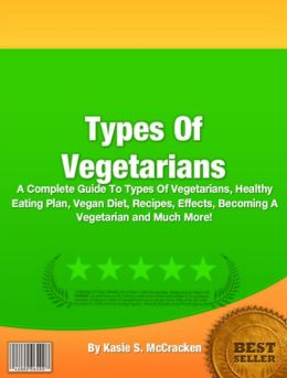 Types Of Vegetarians: A Complete Guide To Types Of Vegetarians, Healthy Eating Plan, Vegan Diet, Recipes, Effects, Becoming A Vegetarian and Much More!