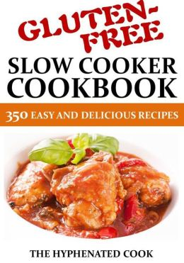 Gluten-Free Slow Cooker Cookbook: 350 Easy and Delicious Recipes
