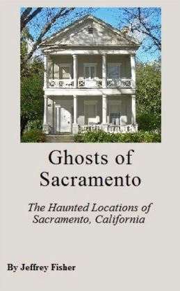 Ghosts of Sacramento: The Haunted Locations of Sacramento, California