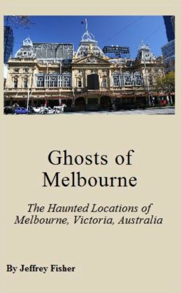 Ghosts of Melbourne: The Haunted Locations of Melbourne, Victoria, Australia