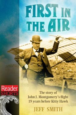 First in the Air: The story of John J. Montgomery's Flight 19 years before Kitty Hawk