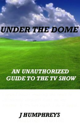 Under The Dome: An Unauthorized Guide To The Hit TV Show
