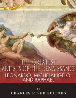 Leonardo, Michelangelo and Raphael: The Greatest Artists of the Renaissance