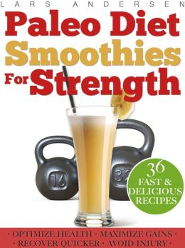 Paleo Smoothies for Strength: Smoothie Recipes and Nutrition Plan for Strength Athletes & Bodybuilders - Achieve Peak Health, Performance and Physique
