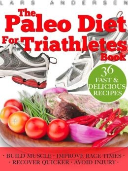 Paleo Diet for Triathletes: Delicious Paleo Diet Plan, Recipes and Cookbook Designed to Support the Specific Needs of Triathletes - from Sprint to Ironman and Beyond
