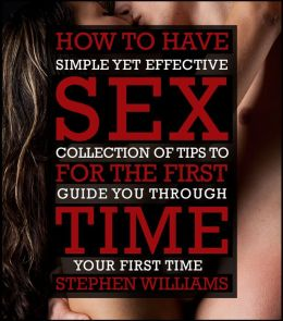 How To Have Sex For The First Time: Simple Yet Effective Collection of Tips To Guide You Through Your FIRST TIME