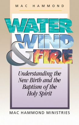 Wate,Wind, & Fire: Understanding the New Birth and the Baptism of the Holy Spirit