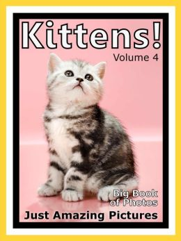 Just Kitten Photos! Big Book of Photographs & Pictures of Baby Cats & Cat Kittens, Vol. 4