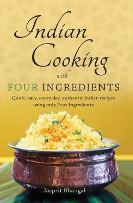 Indian Cooking with Four Ingredients: Quick, easy, every day, authentic Indian recipes using only Four Ingredients
