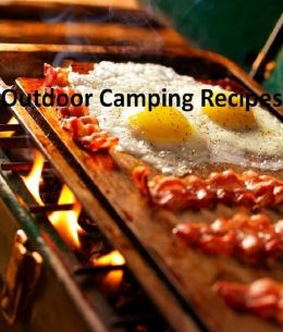 CookBook on 101 Camping And Outdoor Recipes - You no longer need to sacrifice eating well just because you are not in your home kitchen....