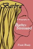 Book Cover Image. Title: Barbra:  A Biography of Barbra Streisand, Author: Frank Brady