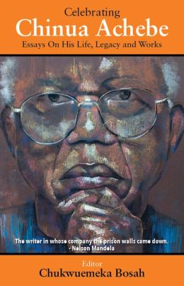 Celebrating Chinua Achebe - Essays on His Life, Legacy and Works