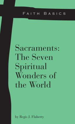Faith Basics: Sacraments: The Seven Spiritual Wonders of the World