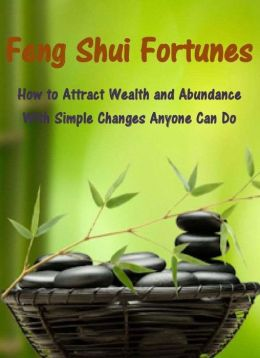 Feng Shui Fortunes: How to Attract Wealth and Abundance With Simple Changes Anyone Can Do