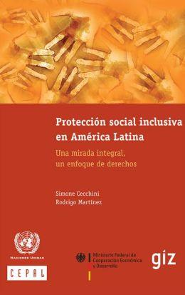 Protección social inclusiva en América Latina. Una mirada integral, un enfoque de derechos