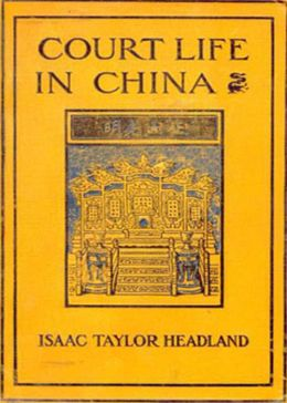 Court Life in China: The Capital Its Officials and People! A Travel and History Classic By Isaac Taylor Headland! AAA+++