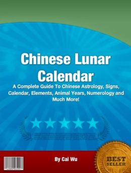Chinese Lunar Calendar: A Complete Guide To Chinese Astrology, Signs, Calendar, Elements, Animal Years, Numerology and Much More!