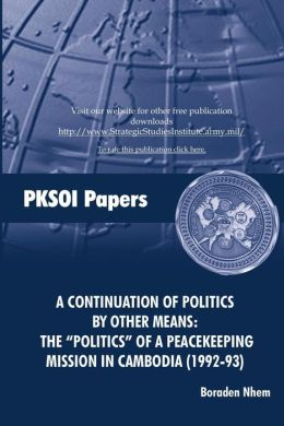 "A CONTINUATION OF POLITICS BY OTHER MEANS: THE ""POLITICS"" OF A PEACEKEEPING MISSION IN CAMBODIA (1992-93)"