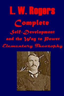 L. W. Rogers Complete Collection - Self-Development and the Way to Power Elementary Theosophy
