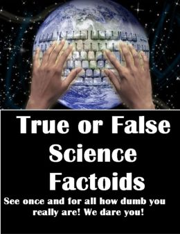 True or False Science Factoids