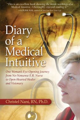 Diary of a Medical Intuitive: One Woman's Eye-Opening Journey from No-Nonsense ER Nurse to Open-Hearted Healer and Visionary