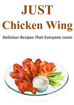 Just Chicken Wing: Delicious Recipes That Everyone Loves