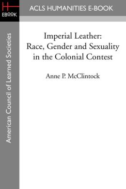 Imperial Leather: Race, Gender and Sexuality in the Colonial Contest