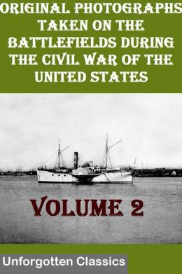 Original Photographs Taken On The Battlefields During The Civil War Of The United States VOLUME 2 OF 6