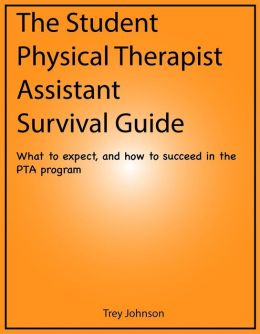 The Student Physical Therapist Assistant Survival Guide: What to expect, and how to succeed in the PTA program