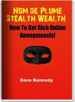 Nom de Plume Stealth Wealth: How To Get Rich Online Anonymously!