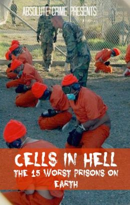 Cells in Hell: The 15 Worst Prisons On Earth