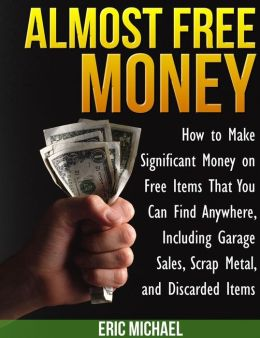 Almost Free Money: How to Make Significant Money on Free Items That You Can Find Anywhere, Including Garage Sales, Scrap Metal, and Discarded Items