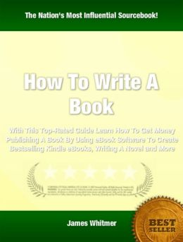 How To Write A Book: With This Top-Rated Guide Learn How To Get Money Publishing A Book By Using eBook Software To Create Bestselling Kindle eBooks, Writing A Novel and More