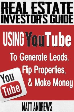Real Estate Investor's Guide: Using YouTube To Generate Leads, Flip Properties & Make Money