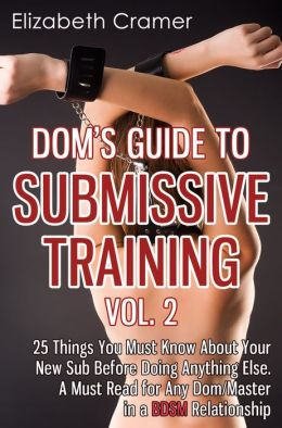 Dom's Guide To Submissive Training Vol. 2: 25 Things You Must Know About Your New Sub Before Doing Anything Else. A Must Read For Any Dom/Master In A BDSM Relationship